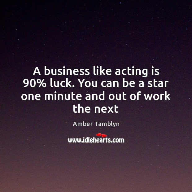 A business like acting is 90% luck. You can be a star one minute and out of work the next Acting Quotes Image