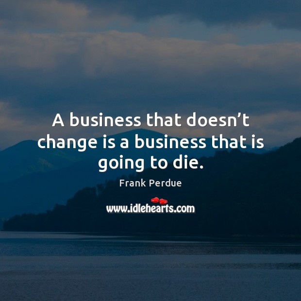 A business that doesn't change is a business that is going to die. Frank Perdue Picture Quote