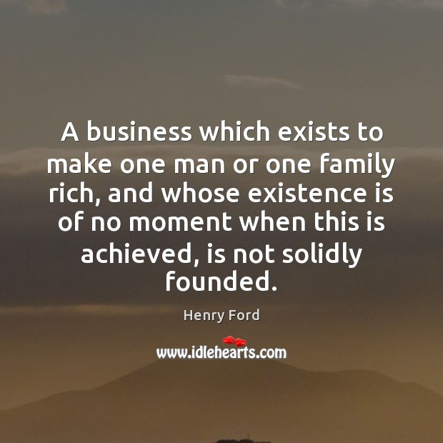 A business which exists to make one man or one family rich, Henry Ford Picture Quote