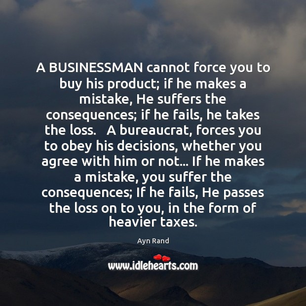 A BUSINESSMAN cannot force you to buy his product; if he makes Image