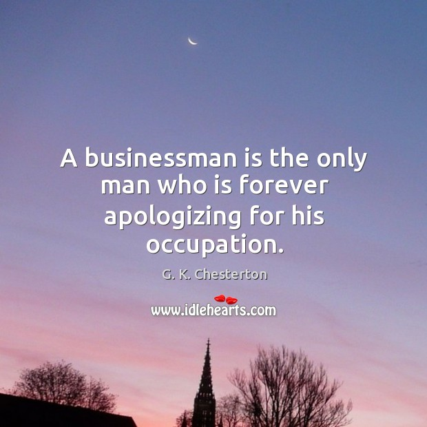 A businessman is the only man who is forever apologizing for his occupation. G. K. Chesterton Picture Quote