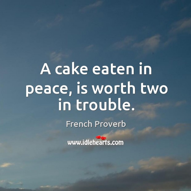 Image, A cake eaten in peace, is worth two in trouble.
