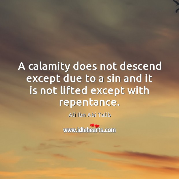 A calamity does not descend except due to a sin and it Ali Ibn Abi Talib Picture Quote