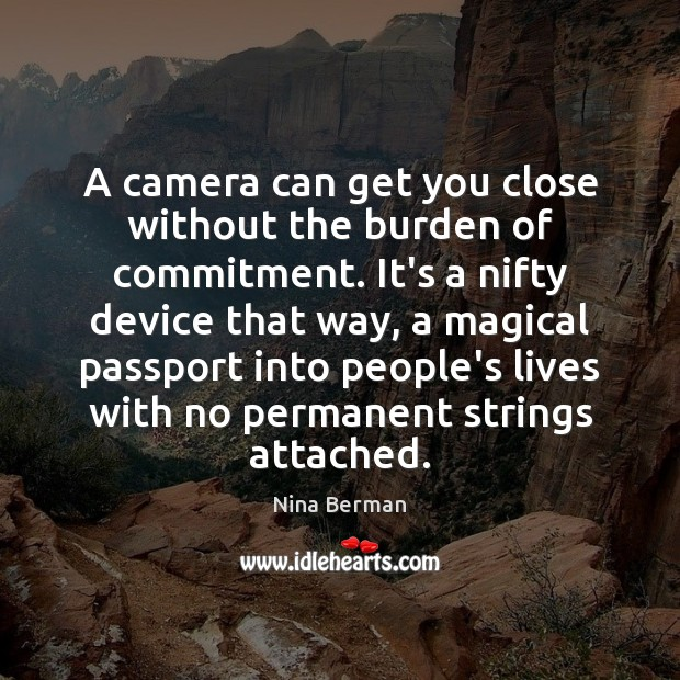 A camera can get you close without the burden of commitment. It's Image
