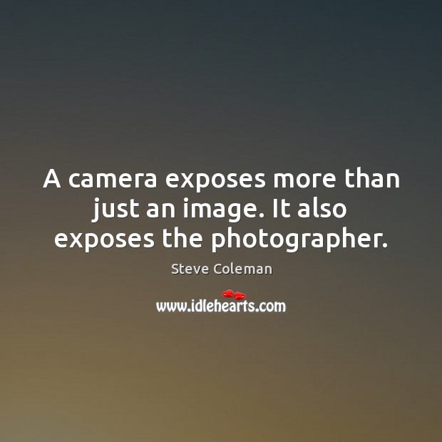 A camera exposes more than just an image. It also exposes the photographer. Image
