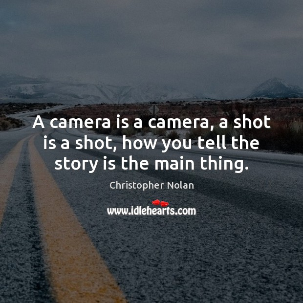 A camera is a camera, a shot is a shot, how you tell the story is the main thing. Image