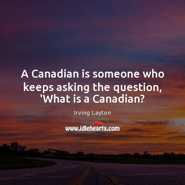 A Canadian is someone who keeps asking the question, 'What is a Canadian? Image