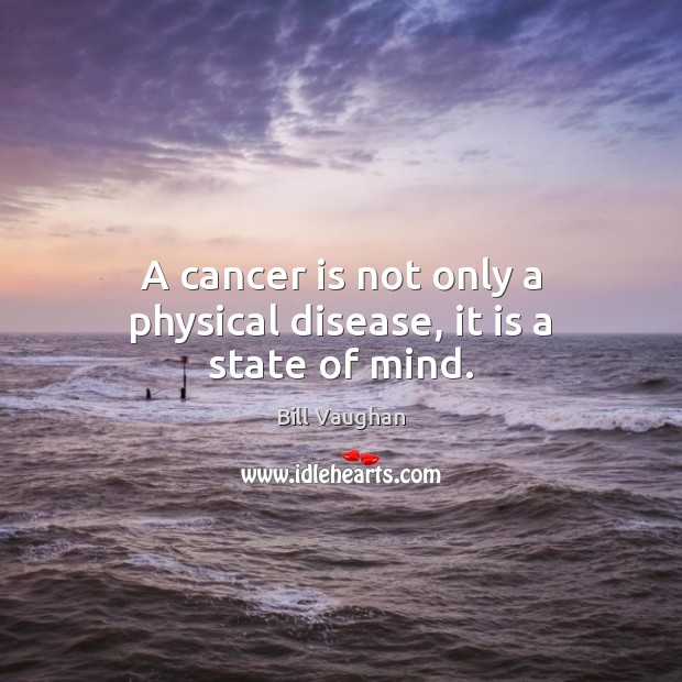 A cancer is not only a physical disease, it is a state of mind. Bill Vaughan Picture Quote