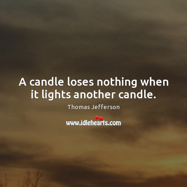 A candle loses nothing when it lights another candle. Image