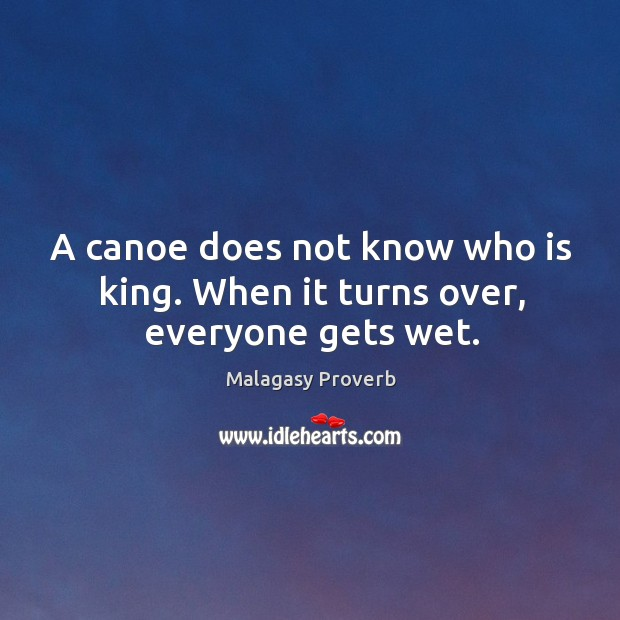 Image, A canoe does not know who is king. When it turns over, everyone gets wet.
