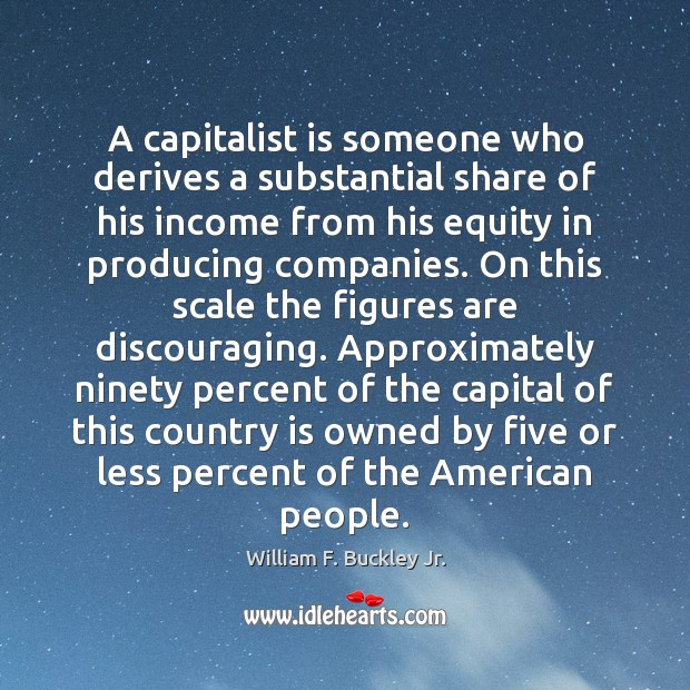 A capitalist is someone who derives a substantial share of his income William F. Buckley Jr. Picture Quote