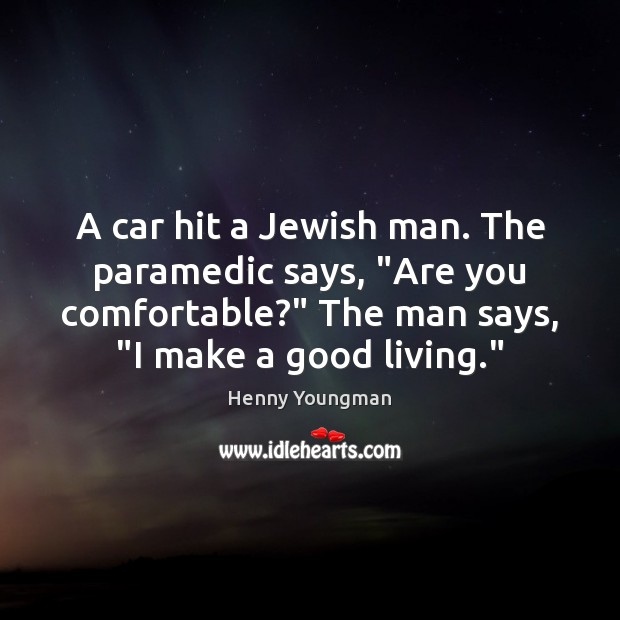 """Image, A car hit a Jewish man. The paramedic says, """"Are you comfortable?"""""""