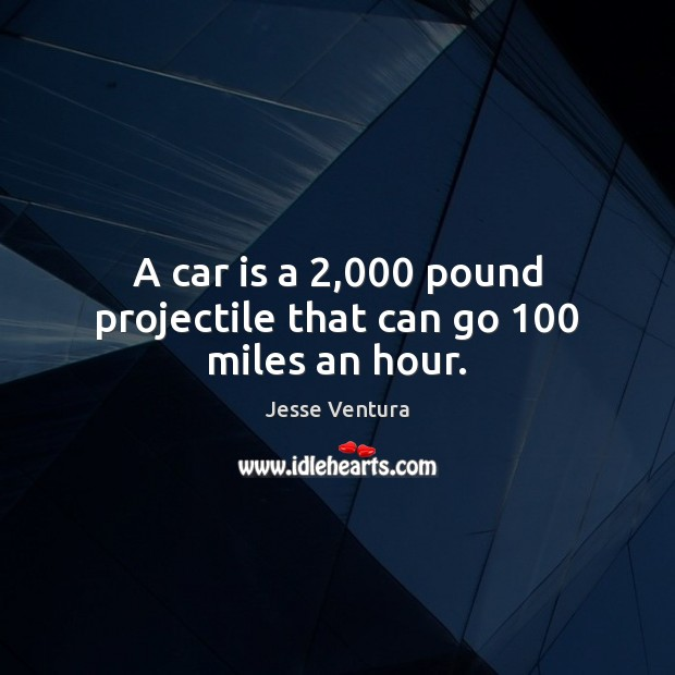 A car is a 2,000 pound projectile that can go 100 miles an hour. Car Quotes Image