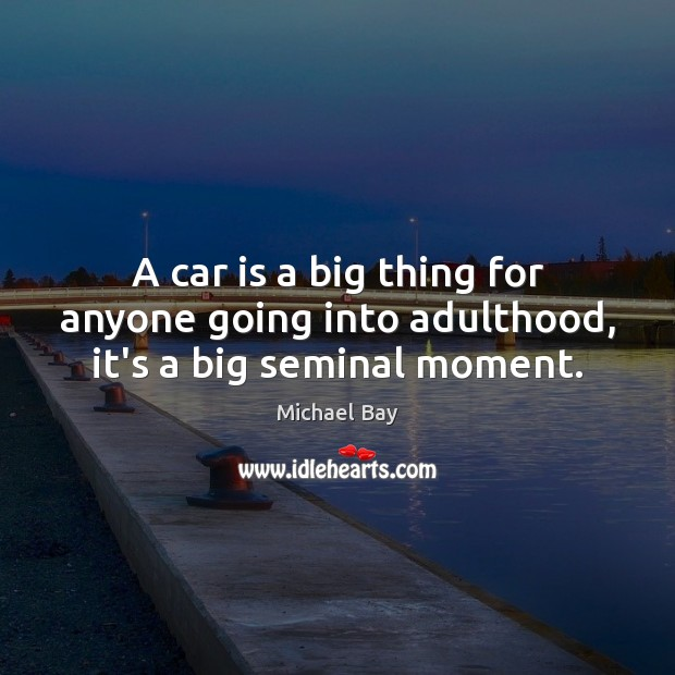 A car is a big thing for anyone going into adulthood, it's a big seminal moment. Car Quotes Image