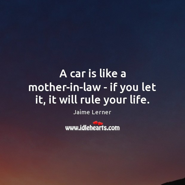 A car is like a mother-in-law – if you let it, it will rule your life. Car Quotes Image