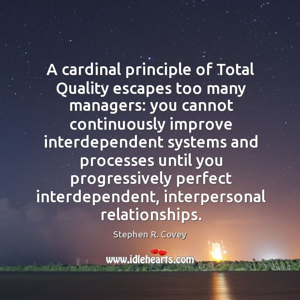 A cardinal principle of total quality escapes too many managers: you cannot continuously Stephen R. Covey Picture Quote