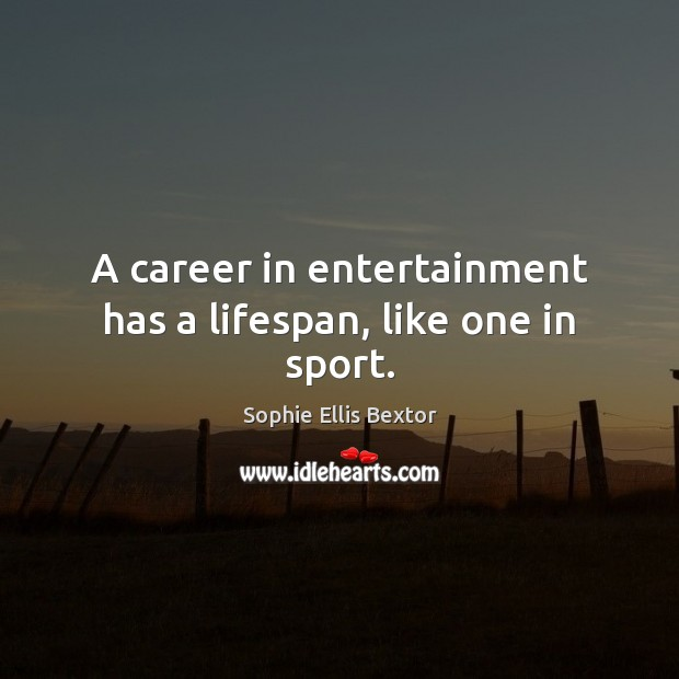 A career in entertainment has a lifespan, like one in sport. Sophie Ellis Bextor Picture Quote