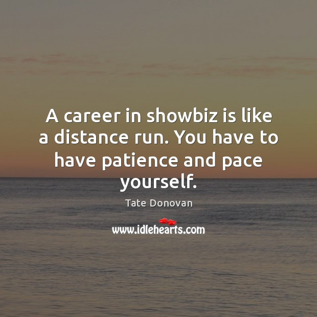 Image, A career in showbiz is like a distance run. You have to have patience and pace yourself.