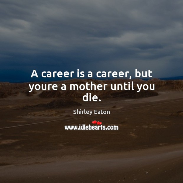 A career is a career, but youre a mother until you die. Image