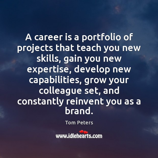 A career is a portfolio of projects that teach you new skills, Tom Peters Picture Quote