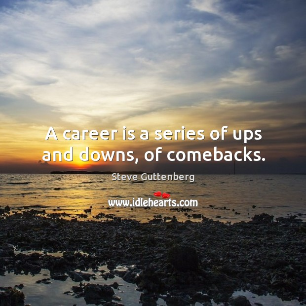 A career is a series of ups and downs, of comebacks. Steve Guttenberg Picture Quote