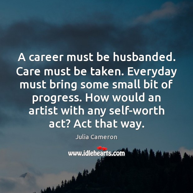 A career must be husbanded. Care must be taken. Everyday must bring Julia Cameron Picture Quote