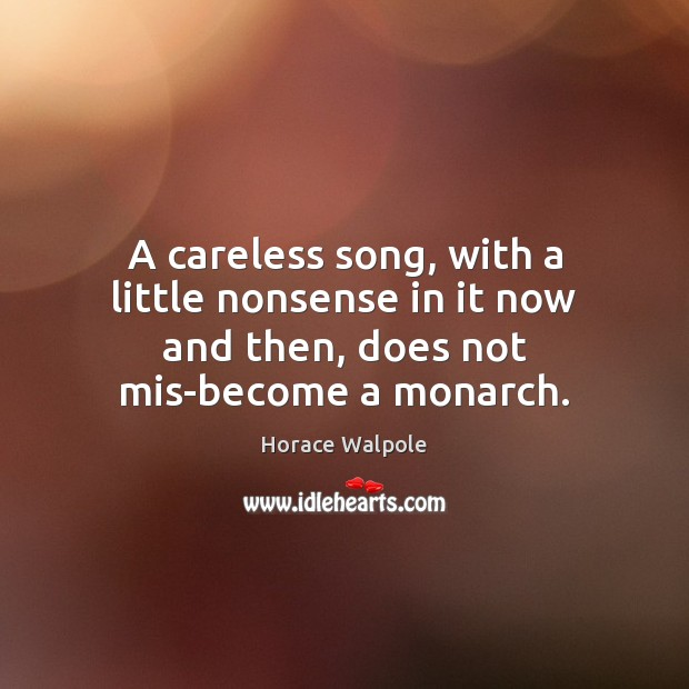 A careless song, with a little nonsense in it now and then, does not mis-become a monarch. Horace Walpole Picture Quote
