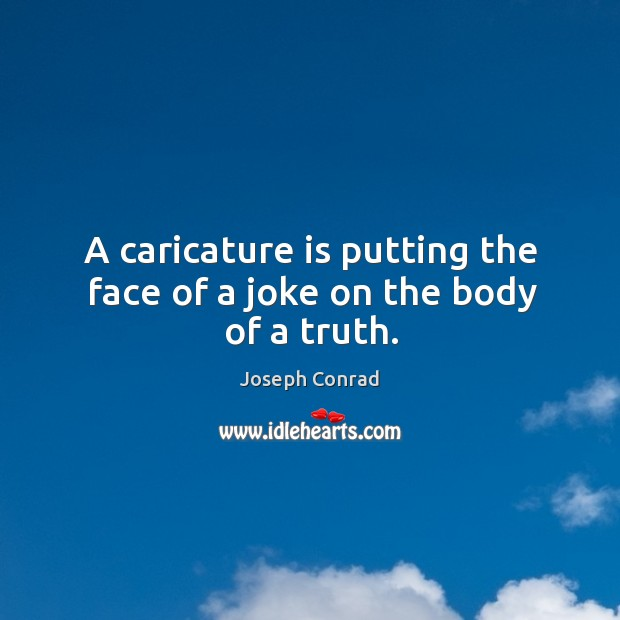 A caricature is putting the face of a joke on the body of a truth. Image