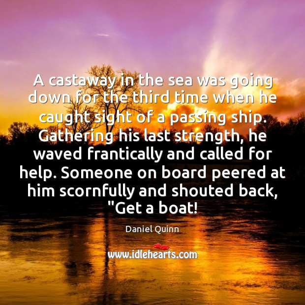A castaway in the sea was going down for the third time Daniel Quinn Picture Quote