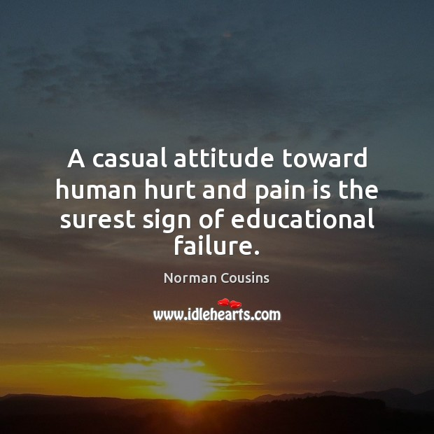 A casual attitude toward human hurt and pain is the surest sign of educational failure. Norman Cousins Picture Quote