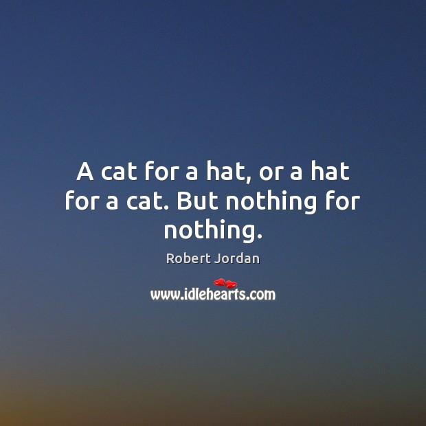 A cat for a hat, or a hat for a cat. But nothing for nothing. Robert Jordan Picture Quote