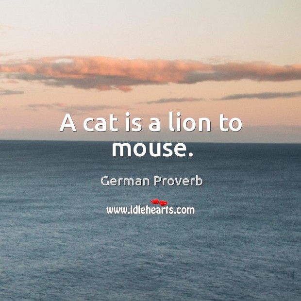 A cat is a lion to mouse. German Proverbs Image