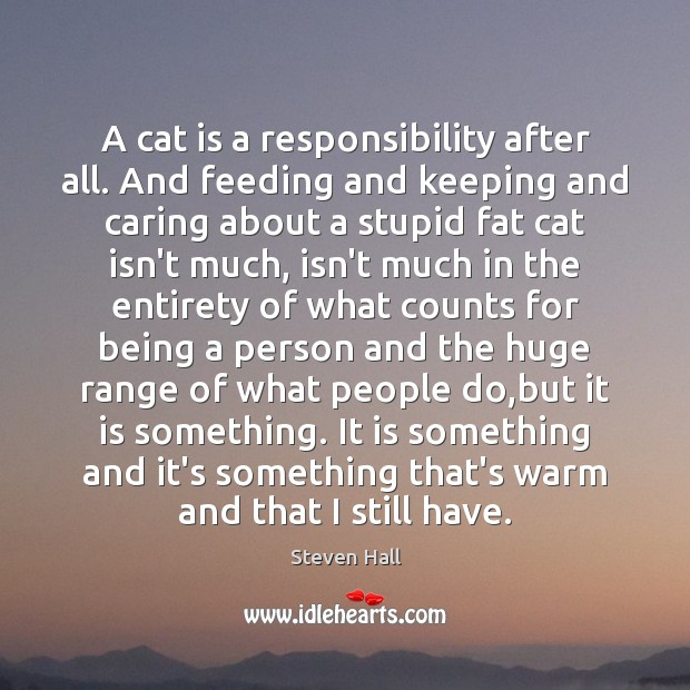 A cat is a responsibility after all. And feeding and keeping and Care Quotes Image