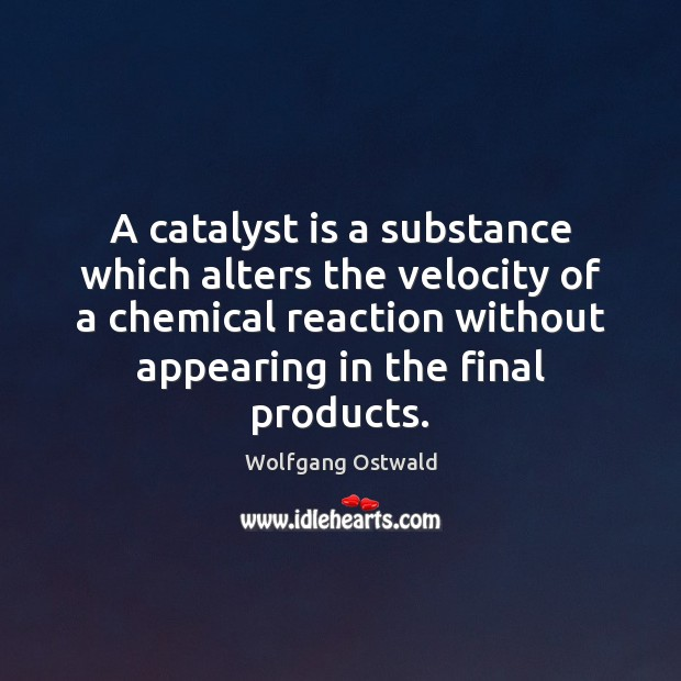 Image, A catalyst is a substance which alters the velocity of a chemical