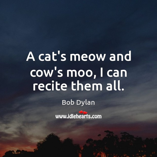 A cat's meow and cow's moo, I can recite them all. Bob Dylan Picture Quote