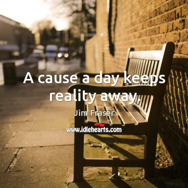 A cause a day keeps reality away. Image