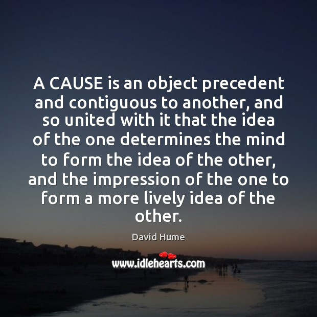 A CAUSE is an object precedent and contiguous to another, and so David Hume Picture Quote