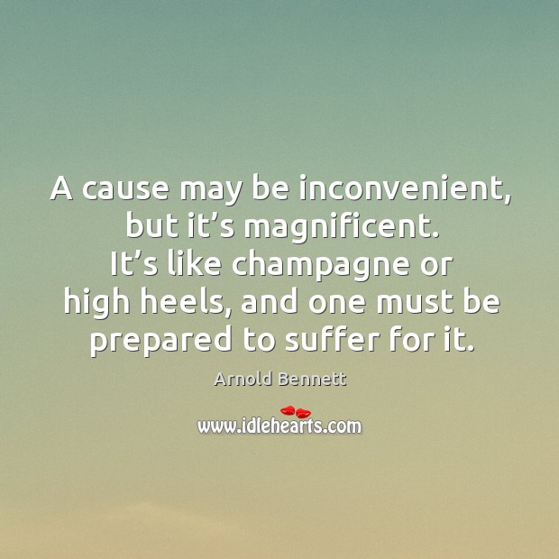 A cause may be inconvenient, but it's magnificent. It's like champagne or high heels Arnold Bennett Picture Quote