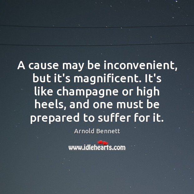 A cause may be inconvenient, but it's magnificent. It's like champagne or Arnold Bennett Picture Quote
