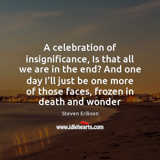 A celebration of insignificance, Is that all we are in the end? Steven Erikson Picture Quote