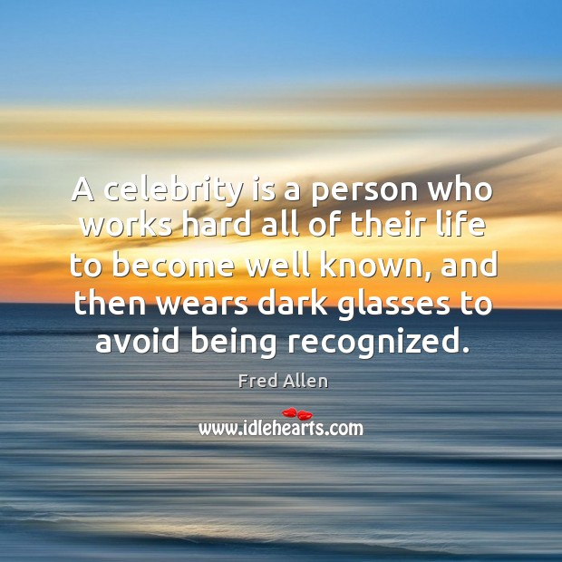 A celebrity is a person who works hard all of their life to become well known Fred Allen Picture Quote