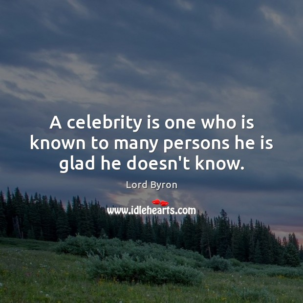 A celebrity is one who is known to many persons he is glad he doesn't know. Lord Byron Picture Quote