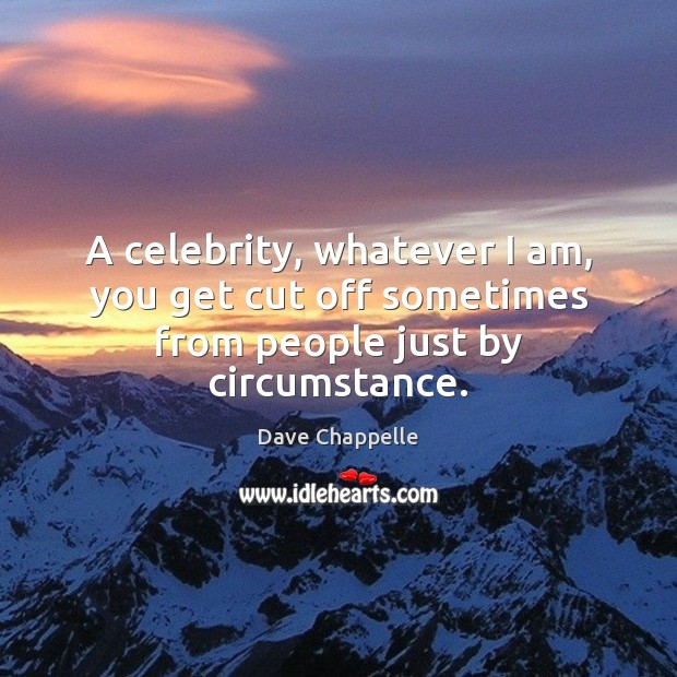 A celebrity, whatever I am, you get cut off sometimes from people just by circumstance. Dave Chappelle Picture Quote