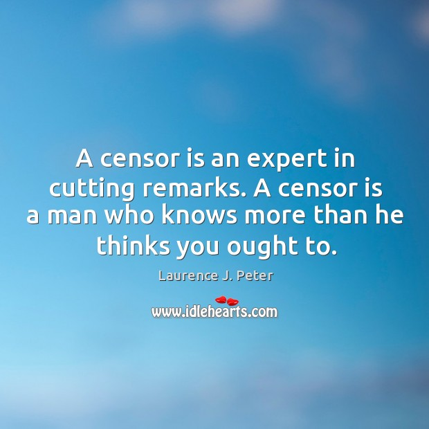 A censor is an expert in cutting remarks. A censor is a man who knows more than he thinks you ought to. Image