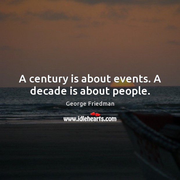 A century is about events. A decade is about people. George Friedman Picture Quote