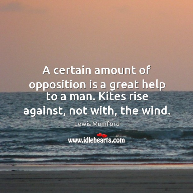 A certain amount of opposition is a great help to a man. Kites rise against, not with, the wind. Image