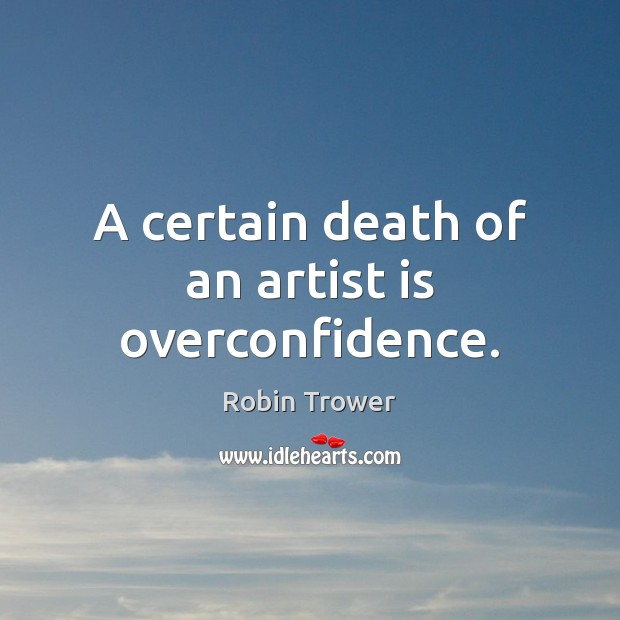 A certain death of an artist is overconfidence. Robin Trower Picture Quote