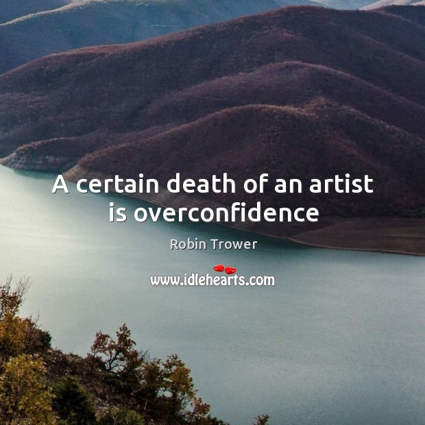 A certain death of an artist is overconfidence Robin Trower Picture Quote
