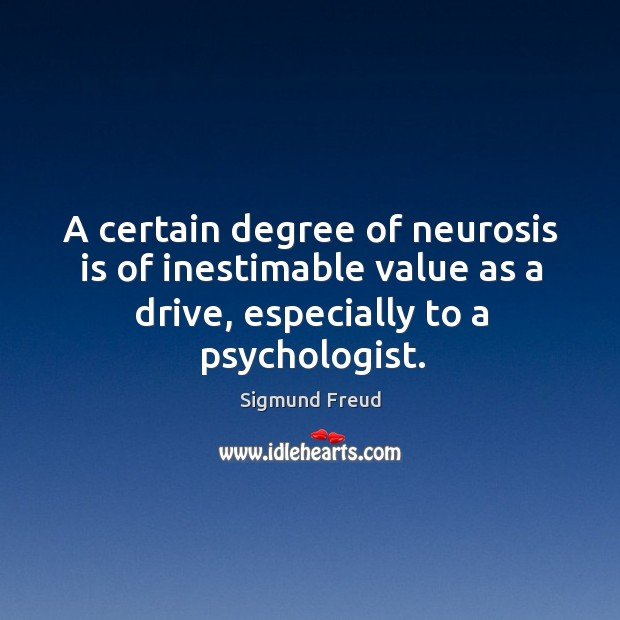 A certain degree of neurosis is of inestimable value as a drive, especially to a psychologist. Image