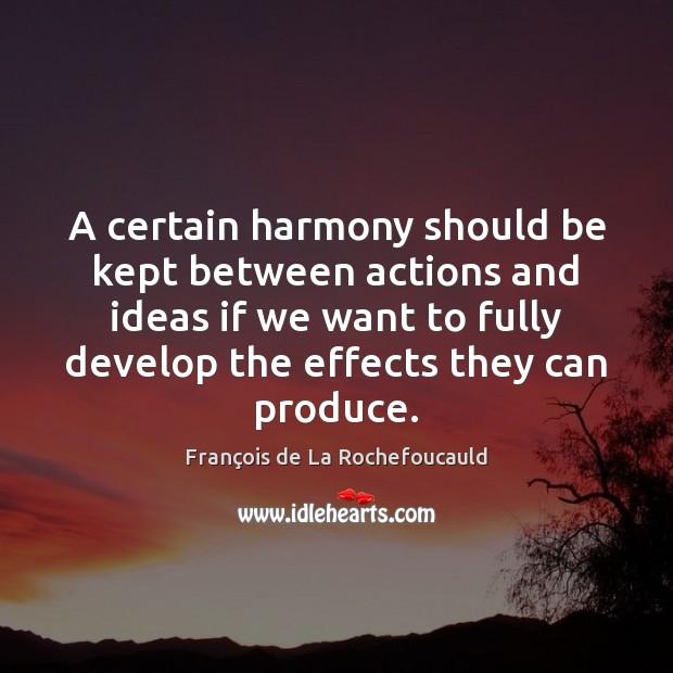 A certain harmony should be kept between actions and ideas if we François de La Rochefoucauld Picture Quote